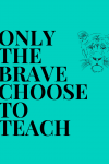 Only the Brave Choose to Teach…